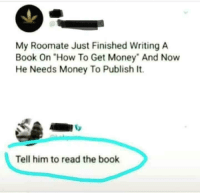 """<p><a href=""""http://memehumor.net/post/174303576893/book-needs-renaming"""" class=""""tumblr_blog"""">memehumor</a>:</p>  <blockquote><p>Book needs renaming</p></blockquote>: My Roomate Just Finished Writing A  Book On """"How To Get Money"""" And Now  He Needs Money To Publish It.  Tell him to read the book <p><a href=""""http://memehumor.net/post/174303576893/book-needs-renaming"""" class=""""tumblr_blog"""">memehumor</a>:</p>  <blockquote><p>Book needs renaming</p></blockquote>"""