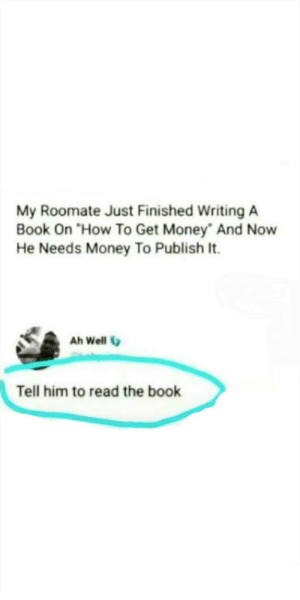 "Dead 😂😂 via /r/funny https://ift.tt/2QEw63o: My Roomate Just Finished Writing A  Book On ""How To Get Money"" And Now  He Needs Money To Publish It.  Ah Well  Tell him to read the book Dead 😂😂 via /r/funny https://ift.tt/2QEw63o"