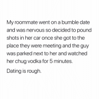 Dating, Memes, and Roommate: My roommate went on a bumble date  and was nervous so decided to pound  shots in her car once she got to the  place they were meeting and the guy  was parked next to her and watched  her chug vodka for 5 minutes.  Dating is rough Honestly... ISSA WIFE!!! You and me baby girl, till the end. Anxiety Bonnie and Panicky Clyde. 😘😘