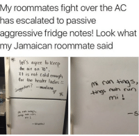 Straight 💥 BULLETBULLET: My roommates fight over the AC  has escalated to passive  aggressive fridge notes! Look what  my Jamaican roommate said  el S agree to kec  the air on 10.  It is not co d enough  for the heater ladies  sugges hors R montana  run Straight 💥 BULLETBULLET