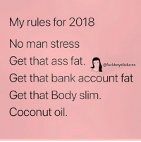 Ass, Bank, and Coconut Oil: My rules for 2018  No man stress  Get that ass fat.etickbogptailure  Get that bank account fat  Get that Body slim  Coconut oil.  @fuckboysfailures