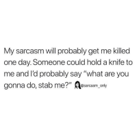 "Funny, Memes, and Sarcasm: My sarcasm will probably get me killed  one day. Someone could hold a knife to  me and l'd probably say ""what are you  gonna do, stab me?"" Aesarcasm only SarcasmOnly"