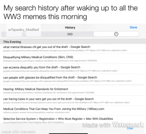 """2meirl4meirl - good thing I have """"severe atopic dermatitis that's inflamed by specific materials, especially those which would be commonly encountered in combat"""": My search history after waking up to all the  WW3 memes this morning  History  Done  u/Spunky_Madlad  This Evening  what mental illnesses cN get you out of the draft - Google Search  google.com/search?q=what+mental+illnesses+cN+get+you+out+of+the+draft&ie=UTF-8&oe=UTF-8&hl=en-us&client=safari  Disqualifying Military Medical Conditions (Skin, CNS)  thebalancecareers.com/military-medical-standards-for-enlistment-and-appointment-3354059  can eczema disqualify you from the draft - Google Search  google.com/search?q=can+eczema+disqualify+you+from+the+draft&ie=UTF-8&oe=UTF-8&hl=en-us&client=safari  can people with glasses be disqualified from the draft - Google Search  google.com/search?q=can+people+with+glasses+be+disqualified+from+the+draft&ie=UTF-8&oe=UTF-8&hl=en-us&client=safari  Hearing: Military Medical Standards for Enlistment  thebalancecareers.com/military-medical-standards-for-enlistment-and-appointment-3353999  can having tubes in your ears get you out of the draft - Google Search  google.com/search?q=can+having+tubes+in+your+ears+get+you+out+of+the+draft&ie=UTF-8&oe=UTF-8&hl=en-us&client=safari  Medical Conditions That Can Keep You From Joining the Military 