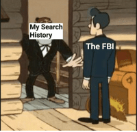 Fbi, Shit, and History: My Search  History  The FBI OH SHIT ITS THE FEDS!!