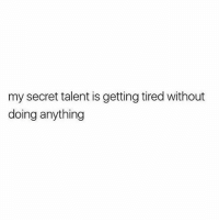 Girl Memes, Secret, and Coma: my secret talent is getting tired without  doing anything Could go for a small coma of a nap rn