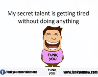 Memes, 🤖, and Secret: My secret talent is getting tired  without doing anything  FUNK  YOU  FUNK  lfunkyouentertainment  YOU  www.funkyounow com