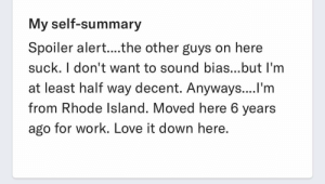 Dating, Love, and Saw: My self-summary  Spoiler alert....the other guys on here  suck. I don't want to sound bias...but I'm  at least half way decent. Anyways....l'm  from Rhode lsland. Moved here 6 years  ago for work. Love it down here Saw this on a dating site (same site as my last post). Would have been slightly less cringe-worthy if he had at least turned it into a joke. But... he didn't. 🤦🏻♀️
