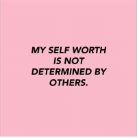 Determined,  Worth, and  Others: MY SELF WORTH  IS NOT  DETERMINED BY  OTHERS.