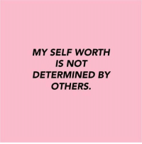 Determinedness: MY SELF WORTH  IS NOT  DETERMINED BY  OTHERS.