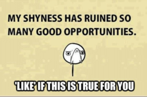 Funny, Good, and Ruined: MY SHYNESS HAS RUINED SO  MANY GOOD OPPORTUNITIES.  LIKEIF THISISTRUEFORYOU
