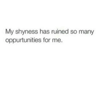For, Ruined, and For Me: My shyness has ruined so many  oppurtunities for me.