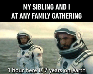 This hits home: MY SIBLING AND I  AT ANY FAMILY GATHERING  1 hour here is 7 years on earth This hits home