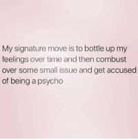 My Signature: My signature move is to bottle up my  feelings over time and then combust  over some small issue and get accused  of being a psycho
