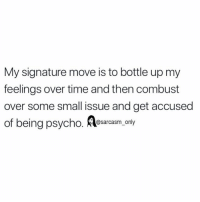 SarcasmOnly: My signature move is to bottle up my  feelings over time and then combust  over some small issue and get accused  of being psycho. esarcasm only SarcasmOnly