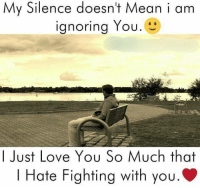 afe: My Silence doesnt Mean i am  Ignoring You.  OU.  I Just Love You So Much that  I Hate Fighting with you.  afe Fighting Wifh you.