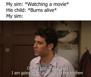 Alive, God, and Oh My God: My sim: *Watching a movie*  His child: *Burns alive*  My sim:  Oh my god, that sucks!  I am going to do push-ups in the kitchen srsfunny:  At least you'll get a chance to catch up with the Grim Reaper