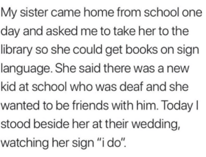 "awesomacious:  So wholesome UwU: My sister came home from school one  day and asked me to take her to the  library so she could get books on sign  language. She said there was a new  kid at school who was deaf and she  wanted to be friends with him. Today I  stood beside her at their wedding,  watching her sign ""i do"" awesomacious:  So wholesome UwU"