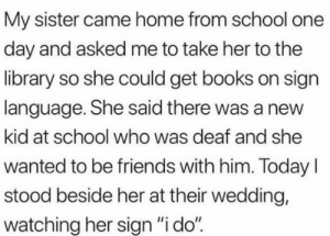 "Made me smile: My sister came home from school one  day and asked me to take her to the  library so she could get books on sign  language. She said there was a new  kid at school who was deaf and she  wanted to be friends with him. TodayI  stood beside her at their wedding,  watching her sign ""i do"" Made me smile"