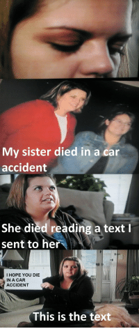 Phone, Text, and Hope: My sister died in a car  accident  She died reading a text l  sent to her  I HOPE YOU DIE  IN A CAR  ACCIDENT  This is the text Then who was phone?