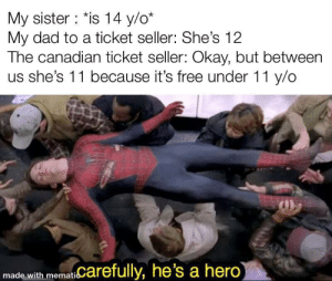 True story: My sister : *is 14 y/o*  My dad to a ticket seller: She's 12  The canadian ticket seller: Okay, but between  us she's 11 because it's free under 11 y/o  made with mematiCarefully, he's a hero True story