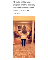 Pregnant, Taken, and Video: My sister is 36 weeks  pregnant and this is literally  my favorite video I've ever  taken of her and her  husband