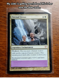 Date, Creature, and Another: My sister is getting married and this is her  save the dafte card.  Eternal Union  Legendary Enchantment  Wedlock (You may pair a human creature  with another unpaired lhuman creature. They  remain paired until either creature is destroyed.)  Enchanted creatures gain +1/+1 and have  lifelink  CFGHMD <p>Save The Date Card.</p>