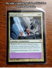 Memes, Eternity, and 🤖: My sister is getting married andGhisisher  save the date card-oo  Eternal Union  Legendary Enchantment  Wedlock ou may pair a human creature  with another unpaired human creanure. They  remain paired until either creature is destroved)  Enchanted creatures gain +1/+1 and have  life link #CFPics #funny