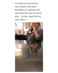 Home, Girl Memes, and Boyfriend: my sister is home and my  mom asked if she had a  boyfriend, so i said yes, and  she asked me what his name  was.... u know i had to hit my  mom with it.. my mom would kill me (via: @minadelphia)