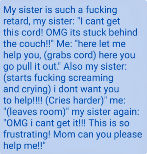 """Crying, Facepalm, and Fucking: My sister is such a fucking  retard, my sister: """"I cant get  this cord! OMG its stuck behind  the couch!!"""" Me: """"here let me  help you, (grabs cord) here you  go pull it out."""" Also my sister:  (starts fucking screaming  and crying) i dont want you  to help!!! (Cries harder)"""" me:  """"(leaves room)"""" my sister again:  """"OMG i cant get it!!! This is so  frustrating! Mom can you please  help me!!"""" R/facepalm at its finest"""