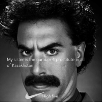 very cool nike borat: My sister is the number 4 prostitute in all  of Kazakhstan  High five very cool nike borat
