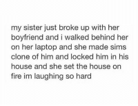 Memes, Laptop, and Sims: my sister just broke up with her  boyfriend and i walked behind her  on her laptop and she made sims  clone of him and locked him in his  house and she set the house on  fire im laughing so hard now that's how you cope with a breakup