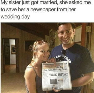 It is a sign. Also, props to this madlad. via /r/memes https://ift.tt/2Pj4pPO: My sister just got married, she asked  to save her a newspaper from her  wedding day  WOWED  LAM  REPUSPOS  San 30se Mercury News  TRAGIC MISTAKE It is a sign. Also, props to this madlad. via /r/memes https://ift.tt/2Pj4pPO