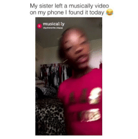 Friends, Memes, and Phone: My sister left a musically videdo  on my phone l found it today  musically  @yafavorite.kayyy Dm to 10 friends for a shoutout