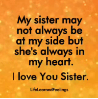 Love, Memes, and I Love You: My sister may  not always be  at my side but  she's always in  my heart.  I love You Sister.  LifeLearnedFeelings