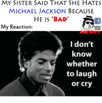 "Well.. MJmemes memes MJ: MY SISTER SAID THAT SHE HATES  MICHAEL JACKSON  BECAUSE  HE IS  ""BAD""  My Reaction  I don't  know  whether  to laugh  or cry Well.. MJmemes memes MJ"