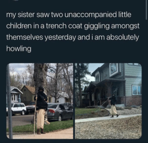 That's so cute.: my sister saw two unaccompanied little  children in a trench coat giggling amongst  themselves yesterday and i am absolutely  howling That's so cute.
