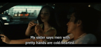 cold hearted: My sister says men with  pretty hands are cold-hearted