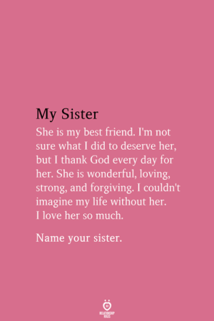 Life Without: My Sister  She is my best friend. I'm not  sure what I did to deserve her,  but I thank God every day for  her. She is wonderful, loving,  strong, and forgiving. I couldn't  imagine my life without her.  I love her so much.  Name your sister.  RELATIONSHIP  ES