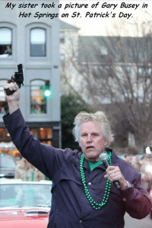 Gary Busey: My sister took a picture of Gary Busey in  Hot Springs  on St. Patrick's Day.