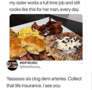 Long term plan by CDS999 MORE MEMES: my sister works a full time job and stll  cooks like this for her man, every day.  #IDFWUNC  @BellaRoona_  Yassssss sis clog dem arteries. Collect  that life insurance. I see you Long term plan by CDS999 MORE MEMES