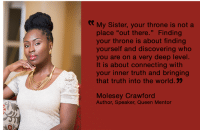 "Memes, Sister, Sister, and Queen: My Sister, your throne is not a  place ""out there."" Finding  your throne is about finding  yourself and discovering who  you are on a very deep level.  It is about connecting with  your inner truth and bringing  that truth into the world.  Molesey Crawford  Author, Speaker, Queen Mentor Yes... #thequeencode"