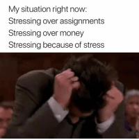 Money, Stress, and Now: My situation right now:  Stressing over assignments  Stressing over money  Stressing because of stress Pretty much 😭