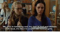 my worst fear [Jennifers Body]: My skin is breaking out, my hair is dull and lifeless.  Oh God, it's like I'm one of the normal girls.  air is dull and Titeless my worst fear [Jennifers Body]