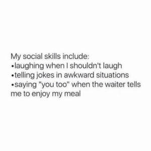 """Jokes In: My social skills include:  .laughing when I shouldn't laugh  .telling jokes in awkward situations  saying """"you too"""" when the waiter tells  me to enjoy my meal"""