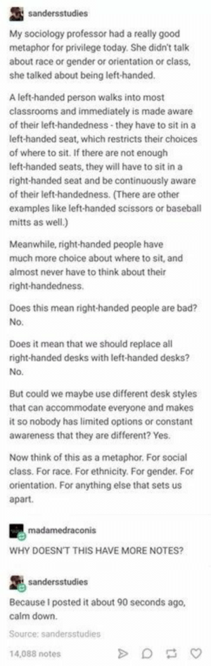 Right-handed privilege: My sociology professor had a really good  metaphor for privilege today. She didn't talk  about race or  she talked about being left-handed  gender or orientation or clas  A left-handed person walks into most  s and immediately is made aware  of their left-handedness-they have to sit in a  left-handed seat, which restricts their choices  of where to sit. If there are not enough  left-handed seats, they will have to sit in a  right-handed seat and be continuously aware  of their left-handedness. (There are other  examples like left-handed scissors or baseball  mitts as well.)  Meanwhile, right-handed people have  much more choice about where to sit, and  almost never have to think about their  right-handedness.  Does this mean right-handed people are bad?  No.  Does it mean that we should replace all  right-handed desks with left-handed desks?  No.  But could we maybe use different desk styles  that can accommodate everyone and makes  it so nobody has limited options or constant  awareness that they are different? Yes.  Now think of this as a metaphor. For social  class. For race. For ethnicity. For gender. For  orientation. For anything else that sets us  apart.  WHY DOESNT THIS HAVE MORE NOTES?  Because I posted it about 90 seconds ago,  calm down.  14,088 notes Right-handed privilege