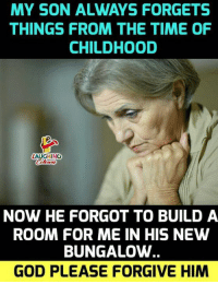 bungalow: MY SON ALWAYS FORGETS  THINGS FROM THE TIME OF  CHILDHOOD  LAUGHING  NOW HE FORGOT TO BUILD A  ROOM FOR ME IN HIS NEW  BUNGALOW  GOD PLEASE FORGIVE HIM