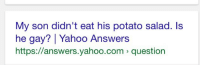 Potato, Yahoo, and yahoo.com: My son didn't eat his potato salad. ls  he gay? Yahoo Answers  https://answers.yahoo.com question