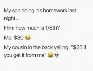 "Homework, Hood, and Back: My son doing his homework last  night...  Him: how much is 1/8th?  Me: $30  My cousin in the back yelling: ""$25 if  you get it from me"" 😩💀"
