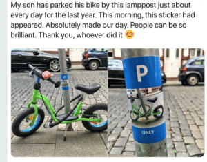 "Thank You, Brilliant, and Bike: My son has parked his bike by this lamppost just about  every day for the last year. This morning, this sticker had  appeared. Absolutely made our day. People can be so  brilliant. Thank you, whoever did it  P  PUKY  P  ONLY I quote myself, ""wholesomeness on a higher level"""