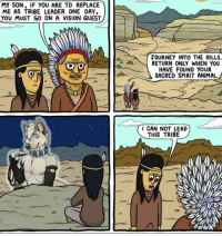 "Journey, Vision, and Animal: MY SON, IF YOU ARE TO REPLACE  ME AS TRIBE LEADER ONE DAY,  YOU MUST GO ON A VISION QUEST  JOURNEY INTO THE HILLS,  RETURN ONLY WHEN YOU  HAVE FOUND YOUR  SACRED SPIRIT ANIMAL  CAN NOT LEAD  THIS TRIBE <p>this via /r/MemeEconomy <a href=""http://ift.tt/2ymiH9K"">http://ift.tt/2ymiH9K</a></p>"
